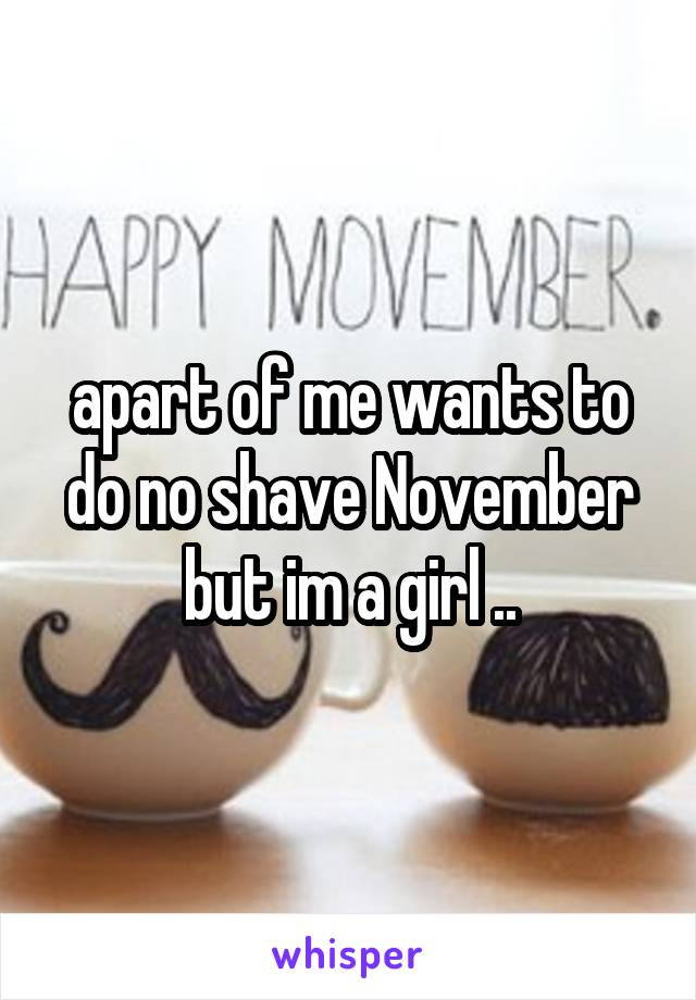 apart of me wants to do no shave November but im a girl ..