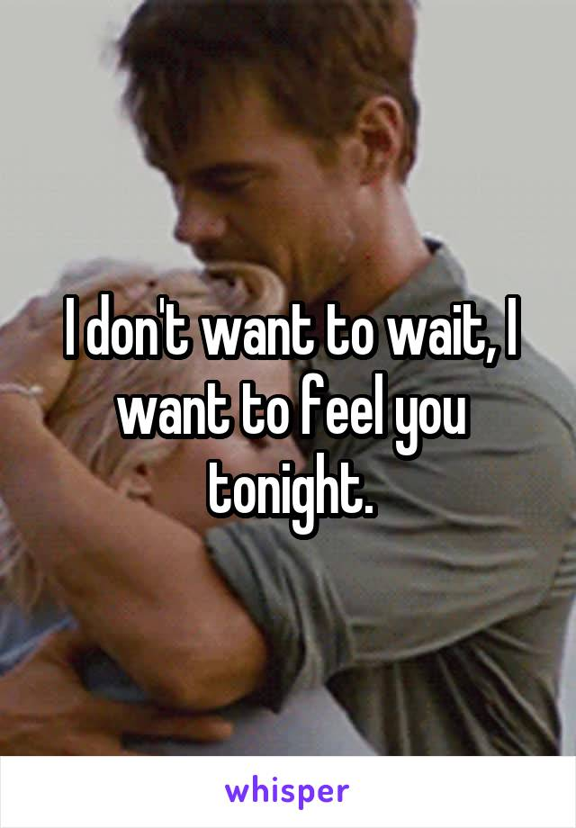 I don't want to wait, I want to feel you tonight.