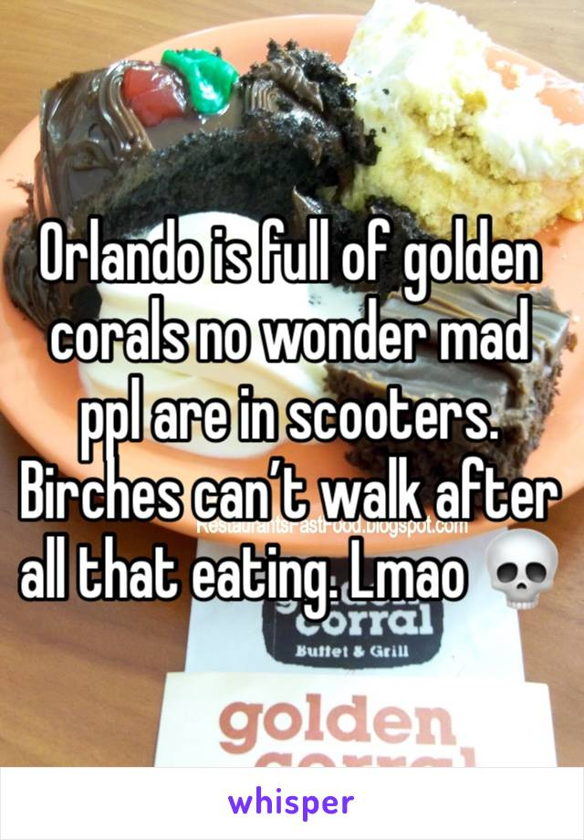 Orlando is full of golden corals no wonder mad ppl are in scooters. Birches can't walk after all that eating. Lmao 💀