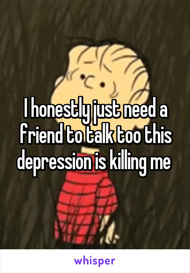I honestly just need a friend to talk too this depression is killing me