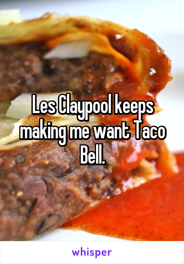 Les Claypool keeps making me want Taco Bell.