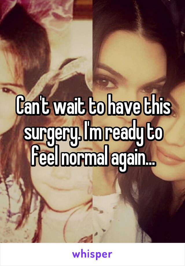 Can't wait to have this surgery. I'm ready to feel normal again...