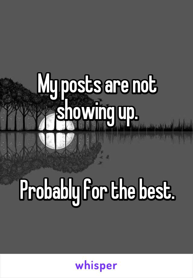 My posts are not showing up.   Probably for the best.
