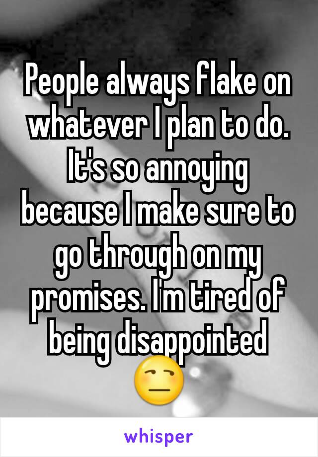 People always flake on whatever I plan to do. It's so annoying because I make sure to go through on my promises. I'm tired of being disappointed 😒