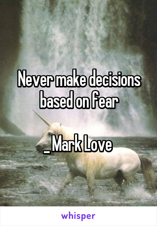 Never make decisions based on fear  _ Mark Love