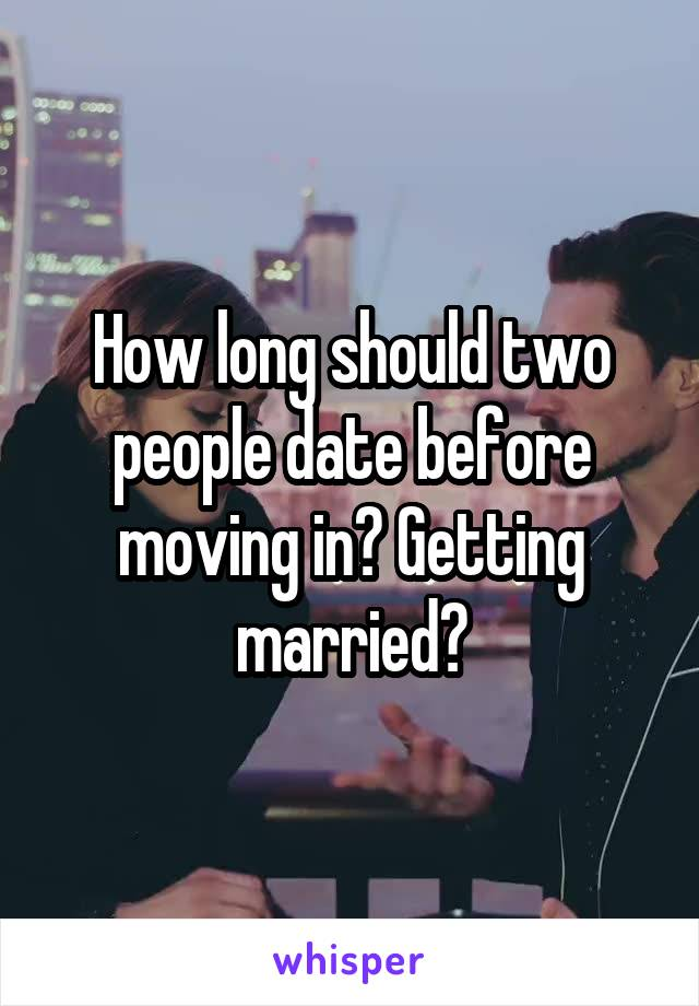 How long should two people date before moving in? Getting married?