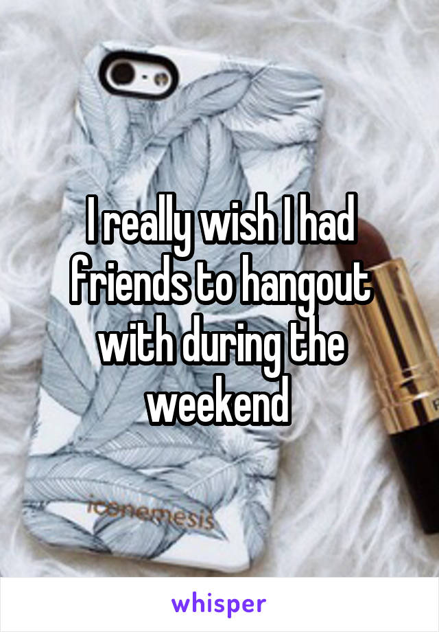 I really wish I had friends to hangout with during the weekend