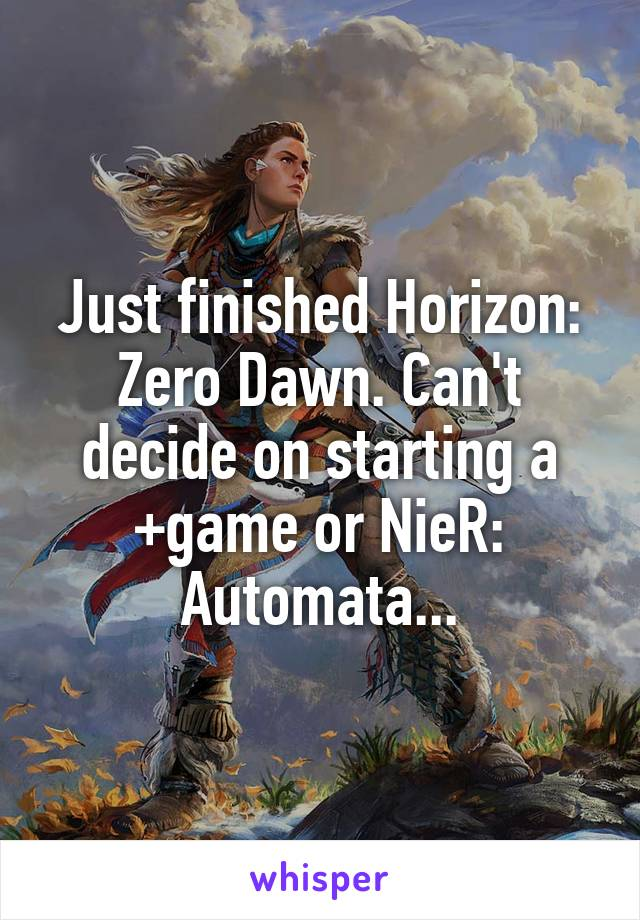 Just finished Horizon: Zero Dawn. Can't decide on starting a +game or NieR: Automata...