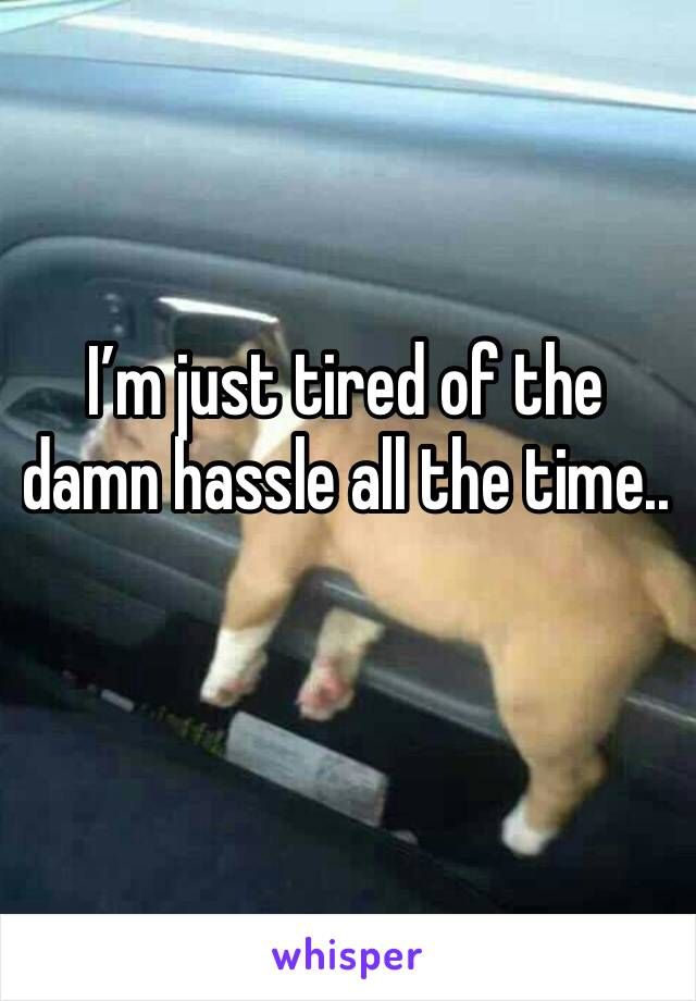 I'm just tired of the damn hassle all the time..