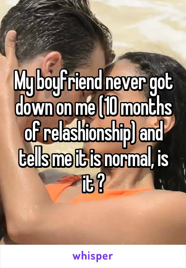 My boyfriend never got down on me (10 months of relashionship) and tells me it is normal, is it ?