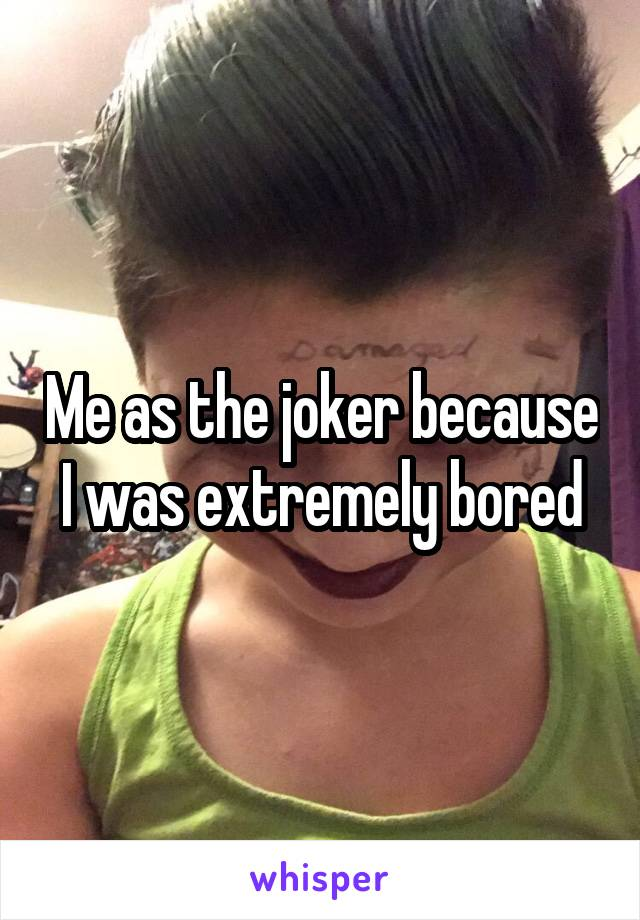 Me as the joker because I was extremely bored