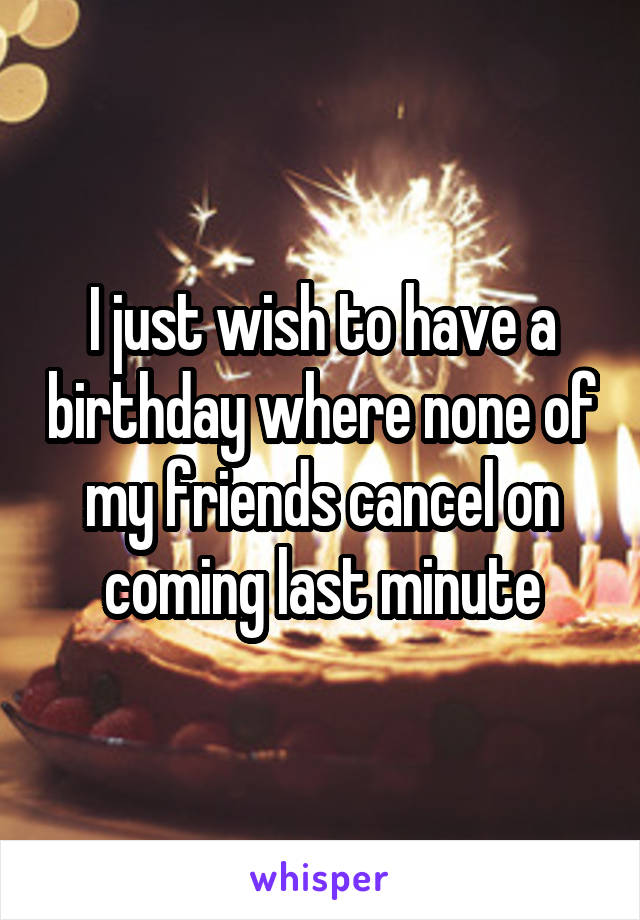 I just wish to have a birthday where none of my friends cancel on coming last minute