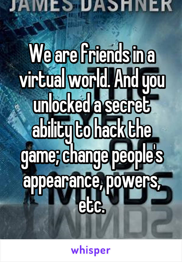 We are friends in a virtual world. And you unlocked a secret ability to hack the game; change people's appearance, powers, etc.