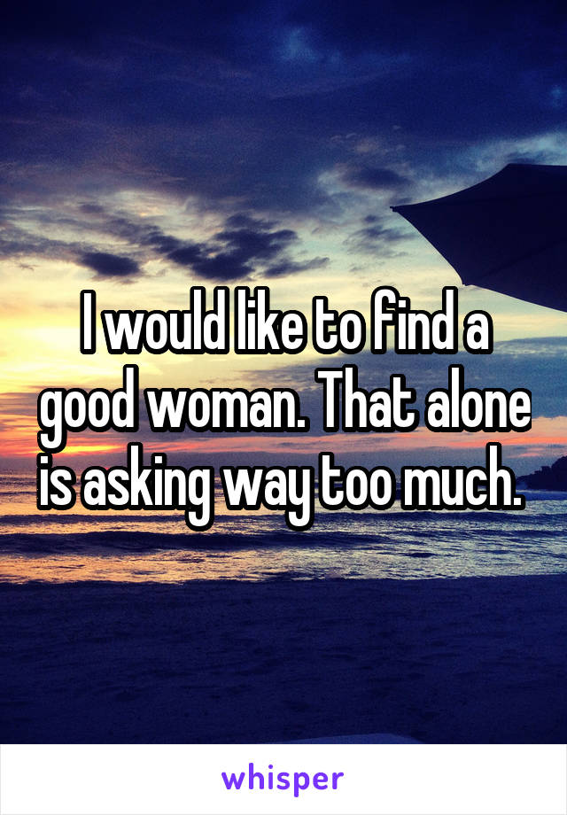 I would like to find a good woman. That alone is asking way too much.