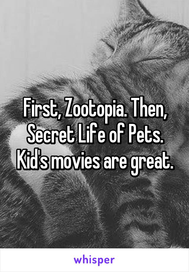 First, Zootopia. Then, Secret Life of Pets. Kid's movies are great.