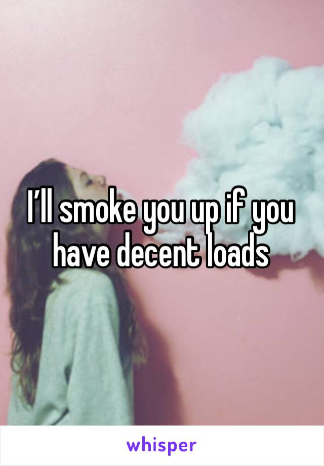 I'll smoke you up if you have decent loads