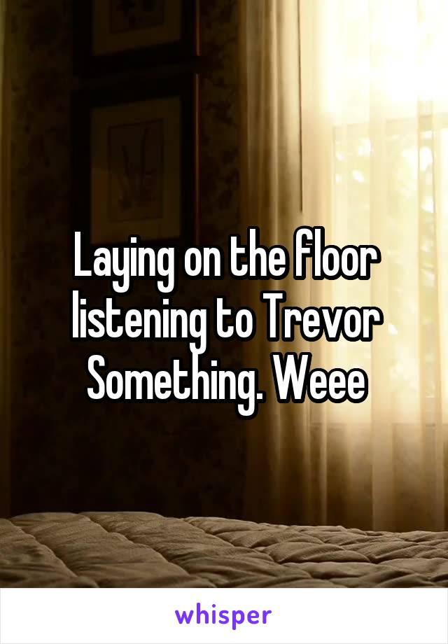 Laying on the floor listening to Trevor Something. Weee