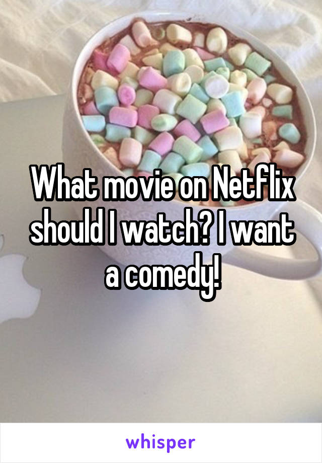 What movie on Netflix should I watch? I want a comedy!