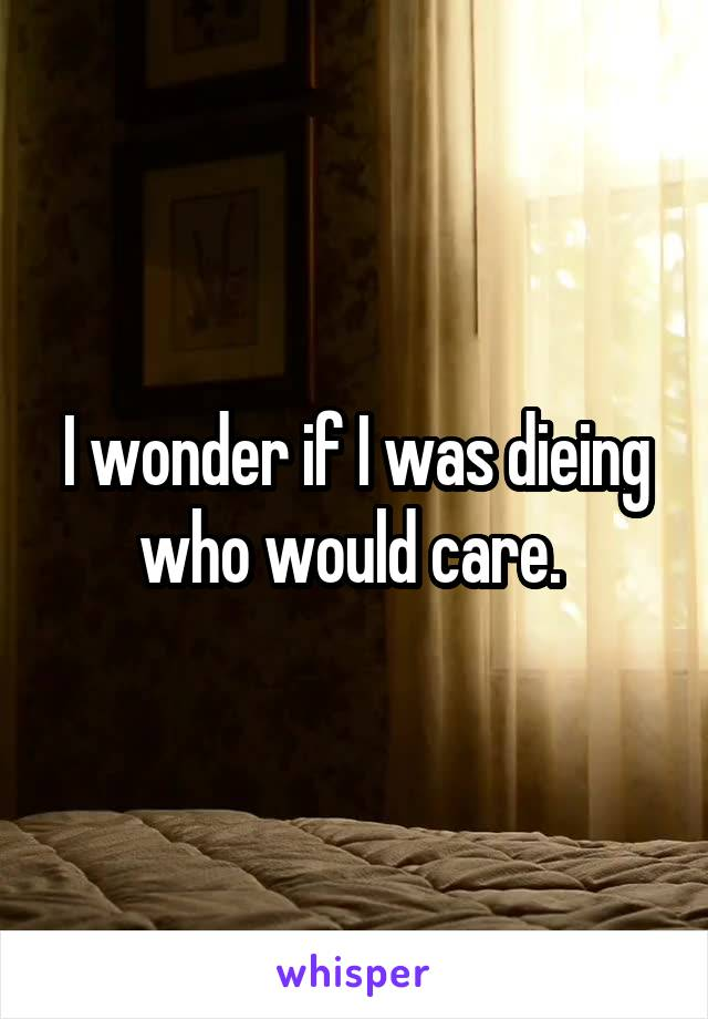 I wonder if I was dieing who would care.