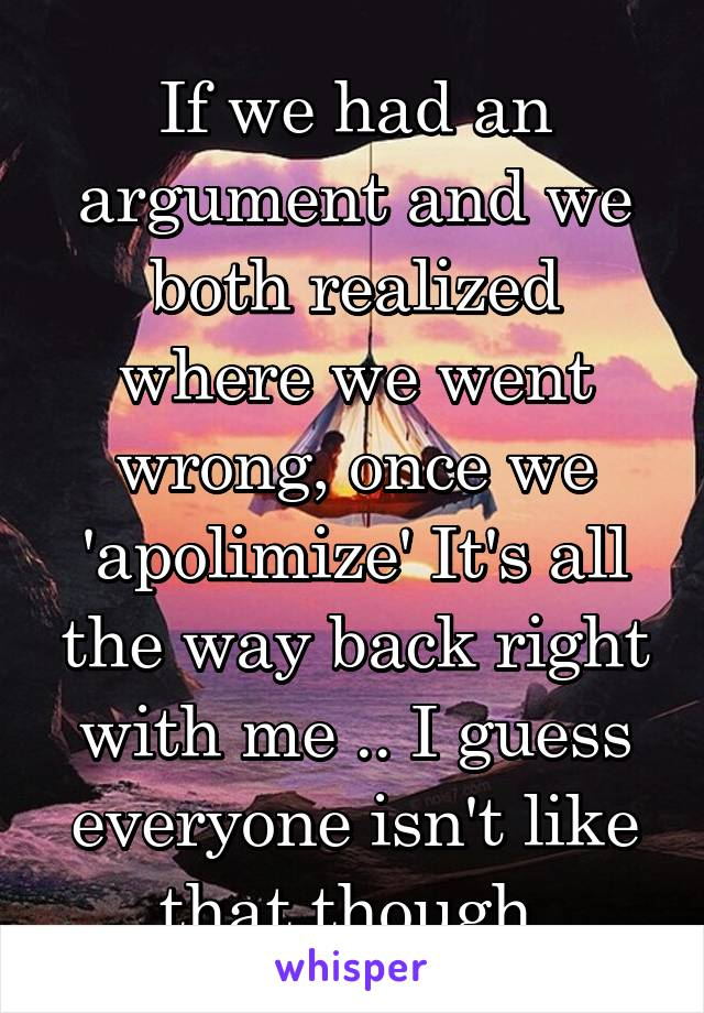 If we had an argument and we both realized where we went wrong, once we 'apolimize' It's all the way back right with me .. I guess everyone isn't like that though