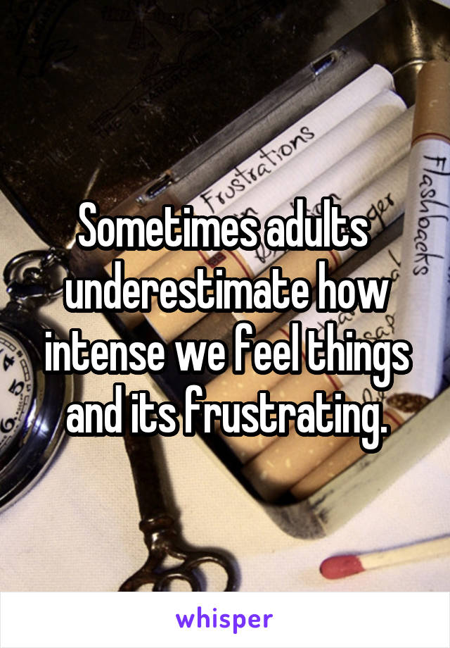 Sometimes adults  underestimate how intense we feel things and its frustrating.