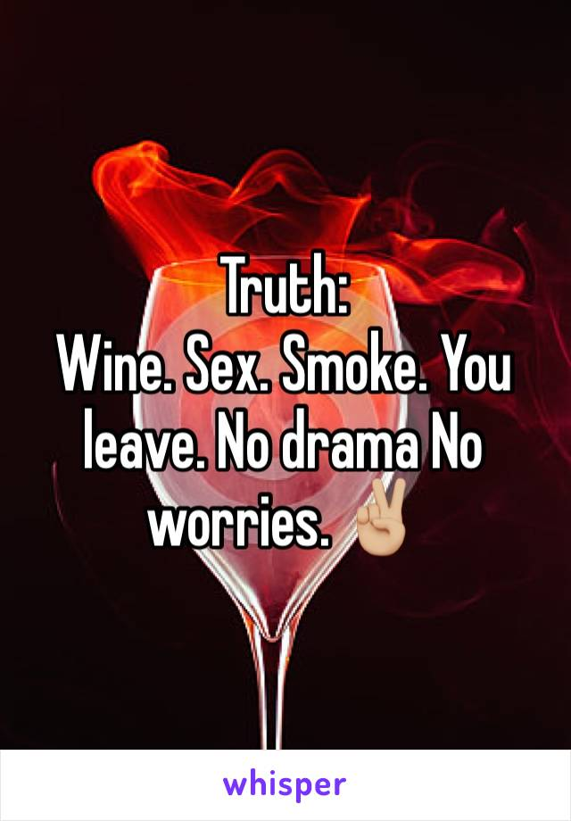 Truth: Wine. Sex. Smoke. You leave. No drama No worries. ✌🏼
