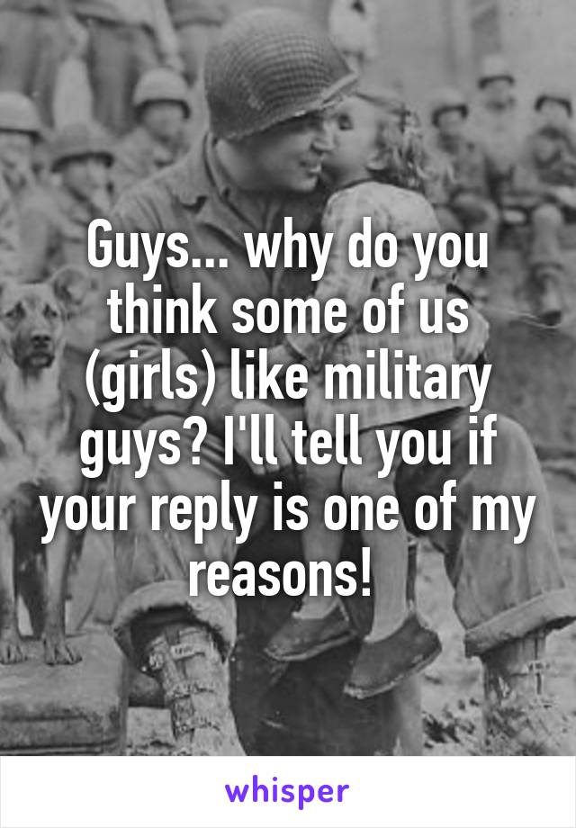 Guys... why do you think some of us (girls) like military guys? I'll tell you if your reply is one of my reasons!