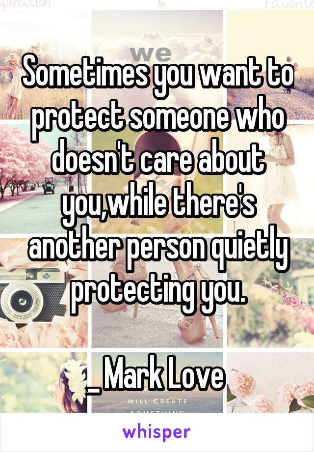 Sometimes you want to protect someone who doesn't care about you,while there's another person quietly protecting you.  _ Mark Love