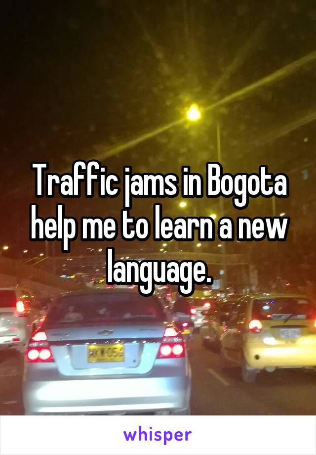 Traffic jams in Bogota help me to learn a new language.