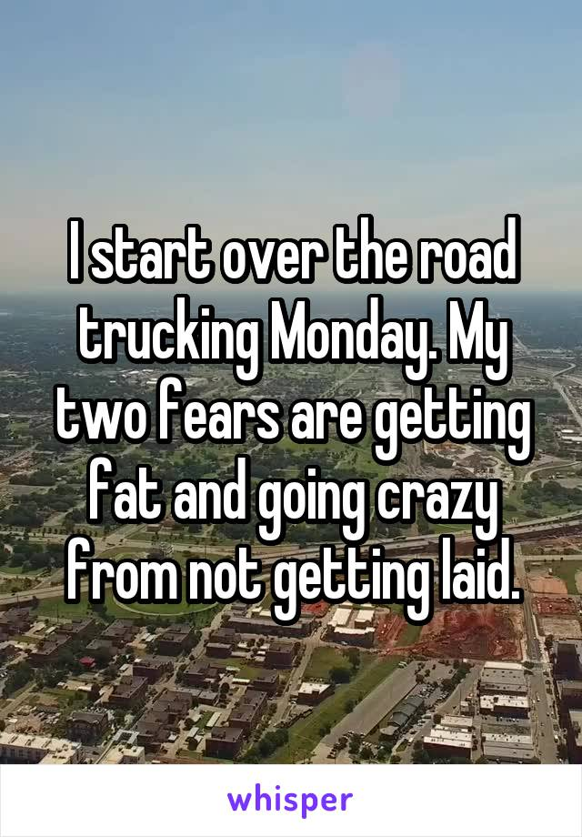 I start over the road trucking Monday. My two fears are getting fat and going crazy from not getting laid.