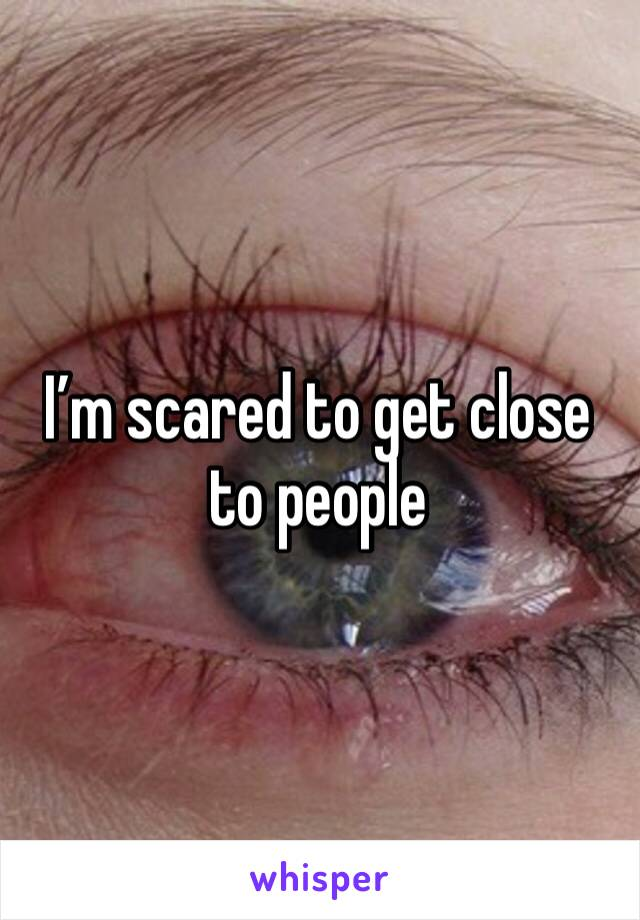I'm scared to get close to people