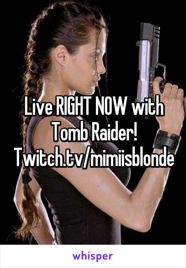 Live RIGHT NOW with Tomb Raider! Twitch.tv/mimiisblonde