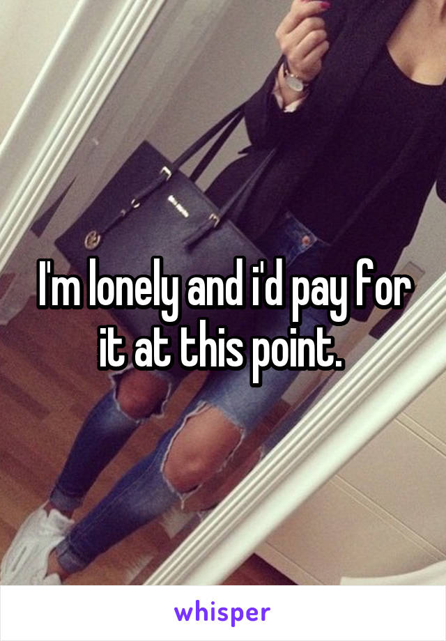 I'm lonely and i'd pay for it at this point.