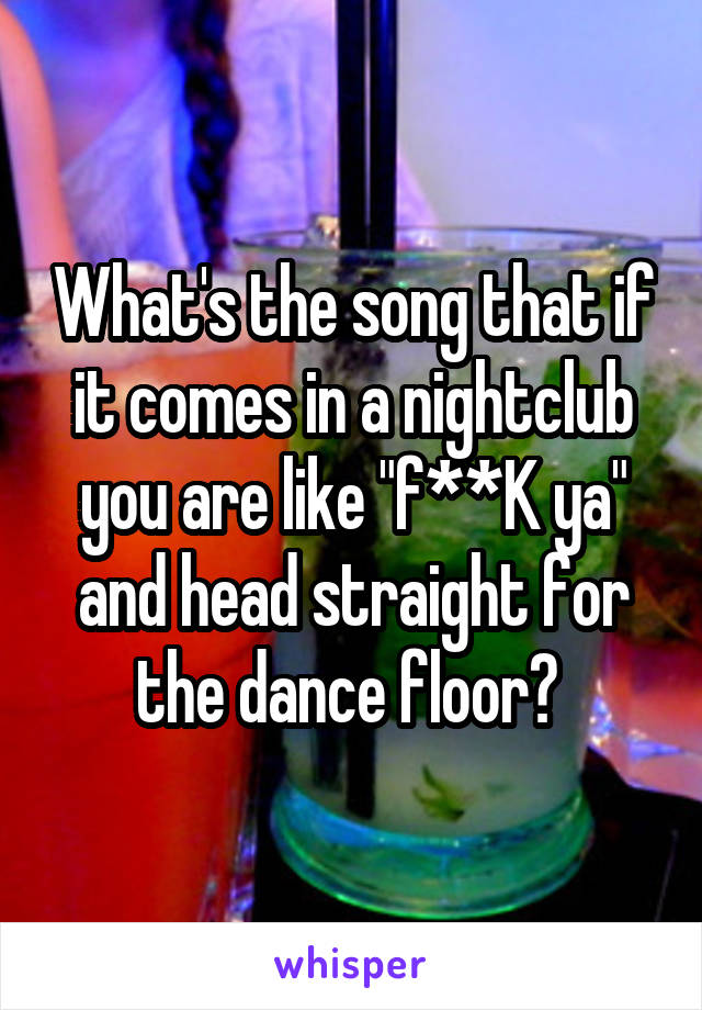 """What's the song that if it comes in a nightclub you are like """"f**K ya"""" and head straight for the dance floor?"""
