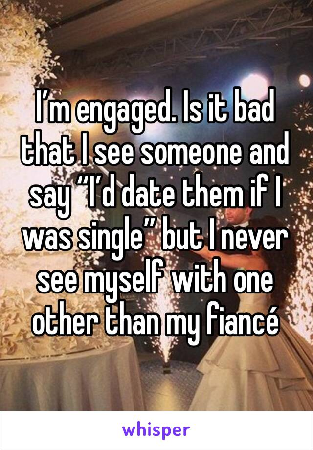 """I'm engaged. Is it bad that I see someone and say """"I'd date them if I was single"""" but I never see myself with one other than my fiancé"""