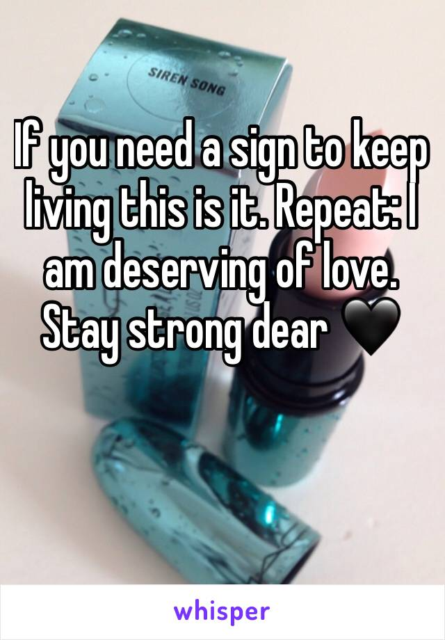 If you need a sign to keep living this is it. Repeat: I am deserving of love. Stay strong dear 🖤
