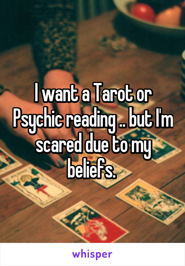 I want a Tarot or Psychic reading .. but I'm scared due to my beliefs.