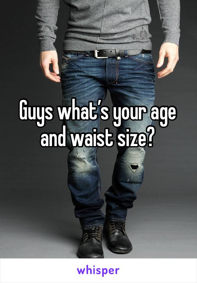 Guys what's your age and waist size?