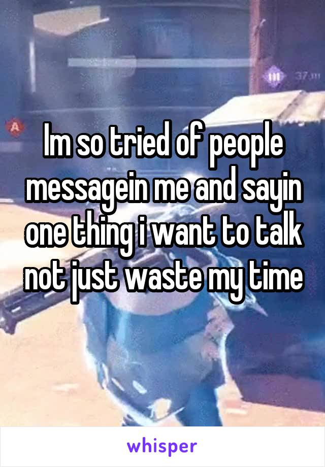 Im so tried of people messagein me and sayin one thing i want to talk not just waste my time