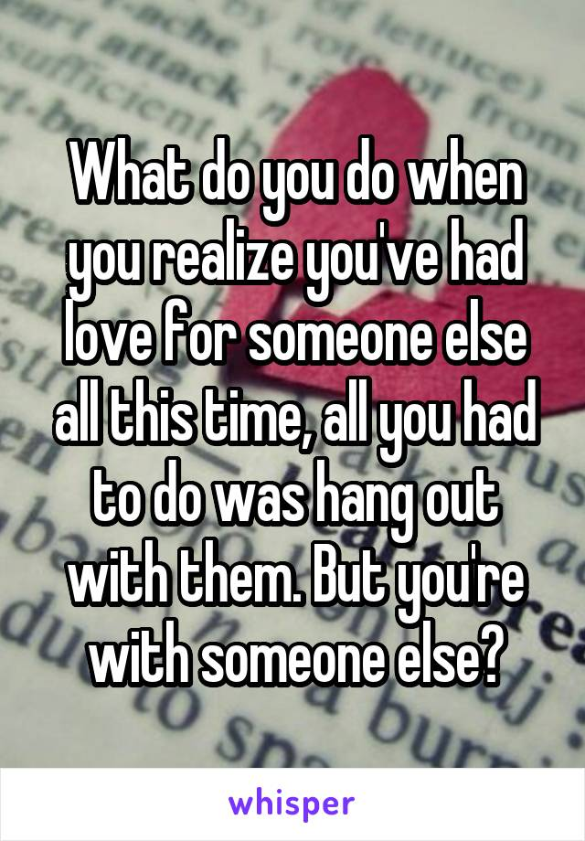 What do you do when you realize you've had love for someone else all this time, all you had to do was hang out with them. But you're with someone else?