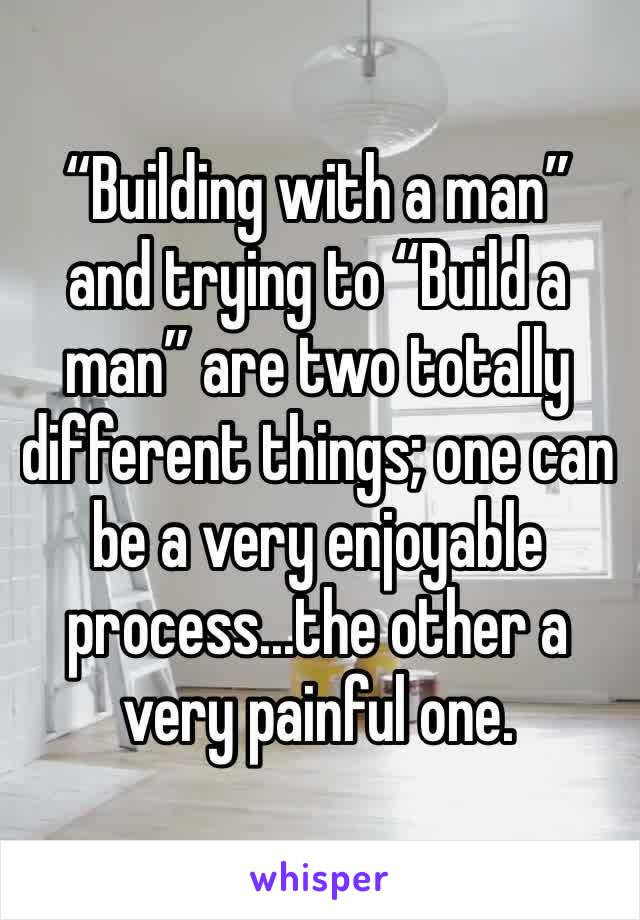 """""""Building with a man"""" and trying to """"Build a man"""" are two totally different things; one can be a very enjoyable process...the other a very painful one."""