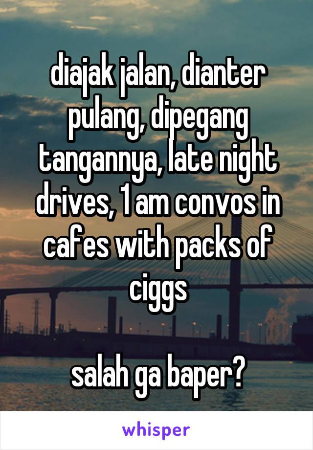 diajak jalan, dianter pulang, dipegang tangannya, late night drives, 1 am convos in cafes with packs of ciggs  salah ga baper?