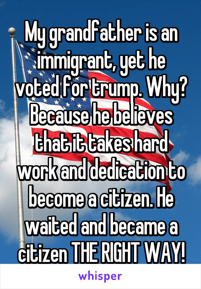 My grandfather is an immigrant, yet he voted for trump. Why? Because he believes that it takes hard work and dedication to become a citizen. He waited and became a citizen THE RIGHT WAY!