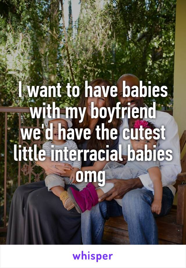 I want to have babies with my boyfriend we'd have the cutest little interracial babies omg