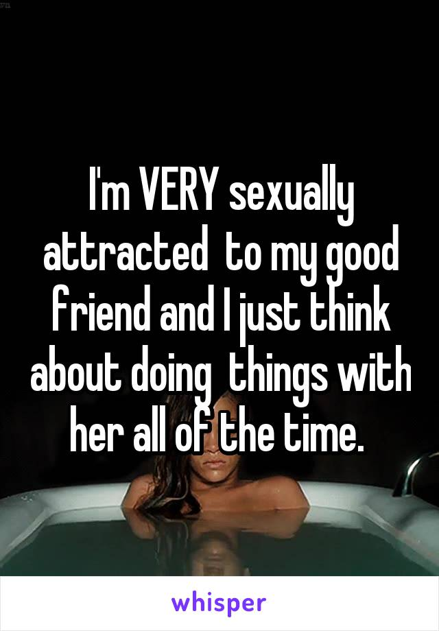 I'm VERY sexually attracted  to my good friend and I just think about doing  things with her all of the time.