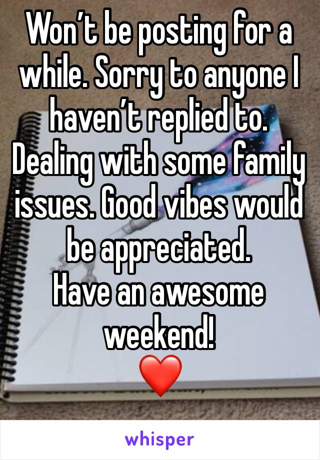 Won't be posting for a while. Sorry to anyone I haven't replied to. Dealing with some family issues. Good vibes would be appreciated.  Have an awesome weekend!  ❤️