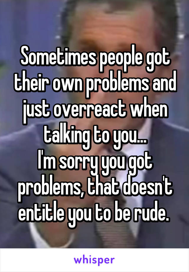Sometimes people got their own problems and just overreact when talking to you... I'm sorry you got problems, that doesn't entitle you to be rude.
