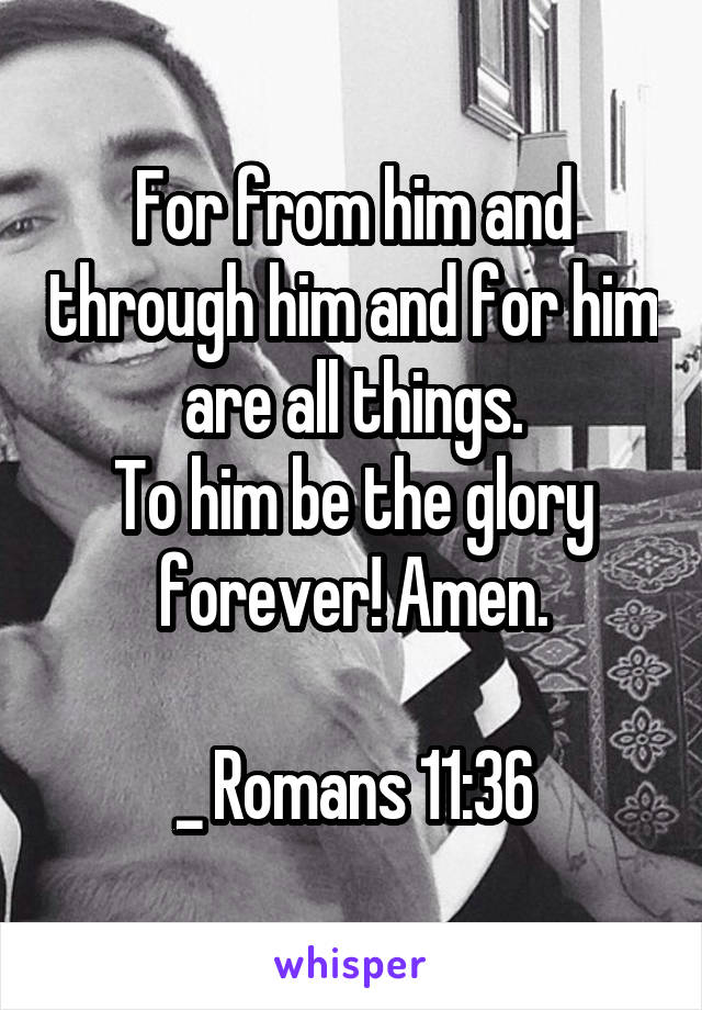 For from him and through him and for him are all things. To him be the glory forever! Amen.  _ Romans 11:36