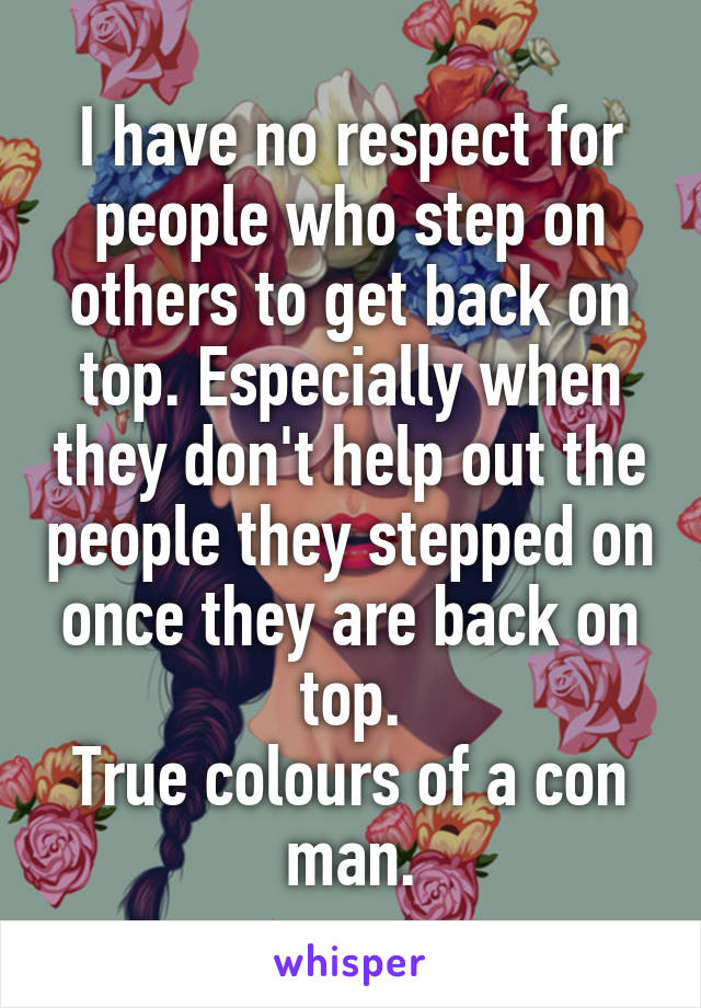 I have no respect for people who step on others to get back on top. Especially when they don't help out the people they stepped on once they are back on top. True colours of a con man.