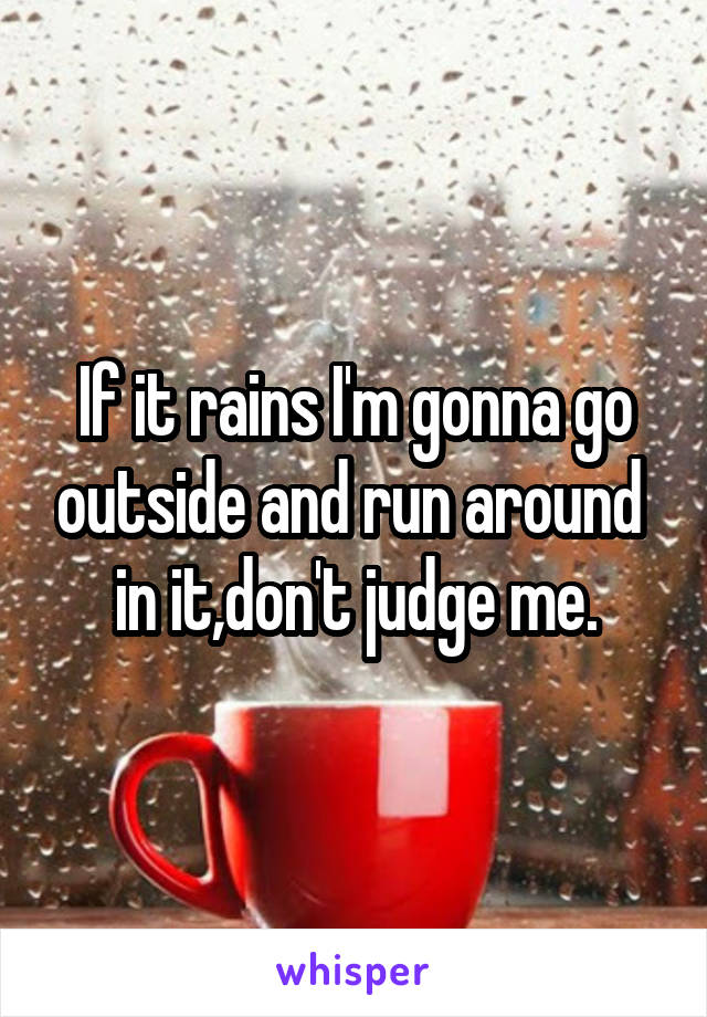 If it rains I'm gonna go outside and run around  in it,don't judge me.